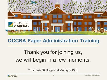 Measured Progress ©2013 1 OCCRA Paper Administration Training Thank you for joining us, we will begin in a few moments. Tinamarie Skillings and Monique.