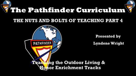 The Pathfinder Curriculum THE NUTS AND BOLTS OF TEACHING PART 4 Teaching the Outdoor Living & Honor Enrichment Tracks Presented by Lyndene Wright.