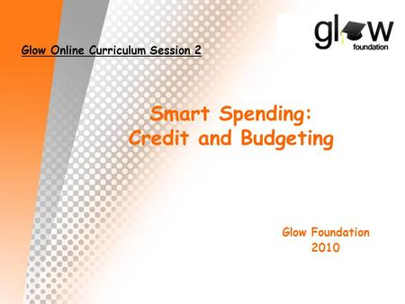 Smart Spending: Credit and Budgeting Glow Online Curriculum Session 2 Glow Foundation 2010.