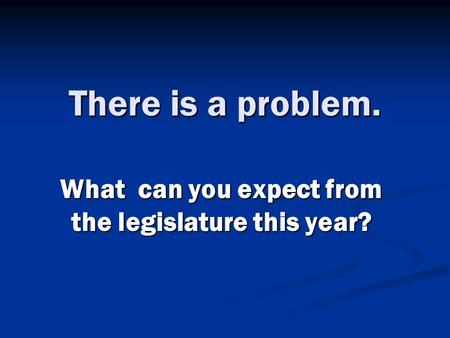 There is a problem. What can you expect from the legislature this year?