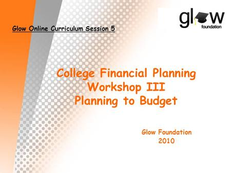 College Financial Planning Workshop III Planning to Budget Glow Foundation 2010 Glow Online Curriculum Session 5.