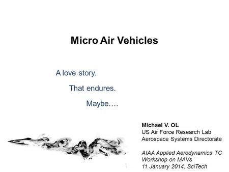 Micro Air Vehicles A love story. That endures. Maybe…. Michael V. OL US Air Force Research Lab Aerospace Systems Directorate AIAA Applied Aerodynamics.
