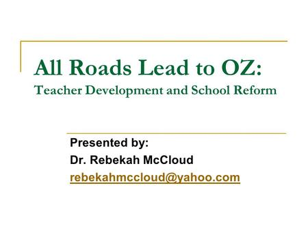 All Roads Lead to OZ: Teacher Development and School Reform Presented by: Dr. Rebekah McCloud