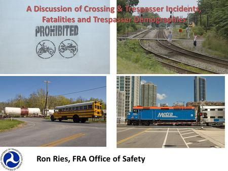 Ron Ries, FRA Office of Safety A Discussion of Crossing & Trespasser Incidents, Fatalities and Trespasser Demographics.