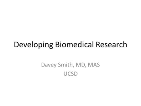 Developing Biomedical Research Davey Smith, MD, MAS UCSD.