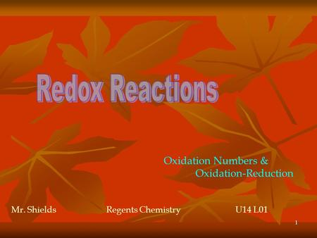 1 Oxidation Numbers & Oxidation-Reduction Mr. ShieldsRegents Chemistry U14 L01.