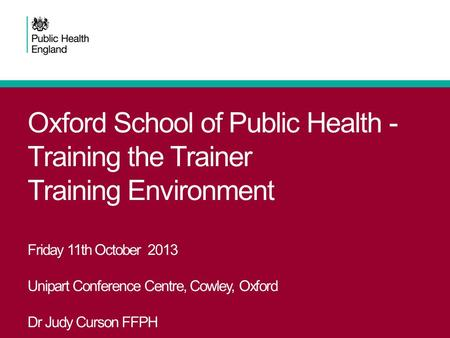 Oxford School of Public Health - Training the Trainer Training Environment Friday 11th October 2013 Unipart Conference Centre, Cowley, Oxford Dr Judy Curson.