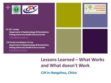 + Lessons Learned – What Works and What doesn't Work CIH in Hangzhou, China PI: LEE, Liming Department of Epidemiology & Biostatistics Peking University.