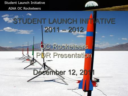1 STUDENT LAUNCH INITIATIVE 2011 – 2012 OC Rocketeers PDR Presentation December 12, 2011 Student Launch Initiative AIAA OC Rocketeers.