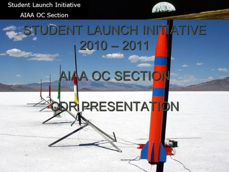 1 STUDENT LAUNCH INITIATIVE 2010 – 2011 AIAA OC SECTION CDR PRESENTATION \ Student Launch Initiative AIAA OC Section.
