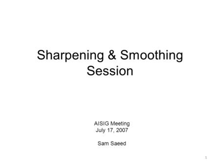 1 Sharpening & Smoothing Session 1 AISIG Meeting July 17, 2007 Sam Saeed.