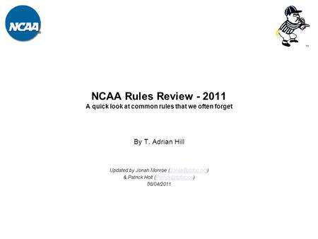 NCAA Rules Review - 2011 A quick look at common rules that we often forget By T. Adrian Hill Updated by Jonah Monroe &