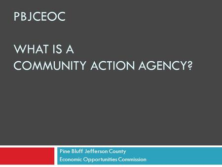 PBJCEOC WHAT IS A COMMUNITY ACTION AGENCY? Pine Bluff Jefferson County Economic Opportunities Commission.