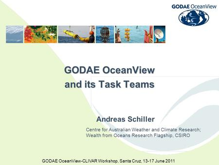 GODAE OceanView-CLIVAR Workshop, Santa Cruz, 13-17 June 2011 GODAE OceanView and its Task Teams Centre for Australian Weather and Climate Research; Wealth.