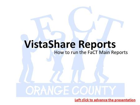 VistaShare Reports How to run the FaCT Main Reports Left click to advance the presentation.