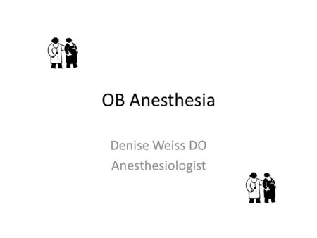 OB Anesthesia Denise Weiss DO Anesthesiologist. Goals of obstetrics Healthy mom/baby = happy and healthy doctors and nurses, family.