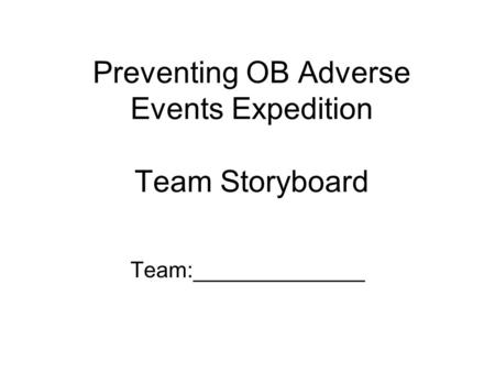 Preventing OB Adverse Events Expedition Team Storyboard Team:______________.