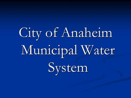 City of Anaheim Municipal Water System. City of Anaheim Water System Founded in September 15, 1879 Founded in September 15, 1879 The initial system consisted.