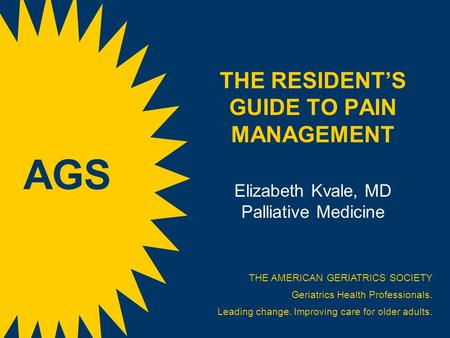 THE RESIDENT'S GUIDE TO PAIN MANAGEMENT Elizabeth Kvale, MD Palliative Medicine THE AMERICAN GERIATRICS SOCIETY Geriatrics Health Professionals. Leading.