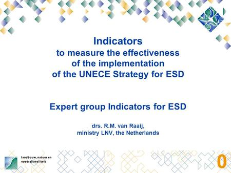 0 Indicators to measure the effectiveness of the implementation of the UNECE Strategy for ESD Expert group Indicators for ESD drs. R.M. van Raaij, ministry.