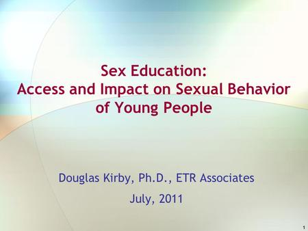 1 Sex Education: Access and Impact on Sexual Behavior of Young People Douglas Kirby, Ph.D., ETR Associates July, 2011.