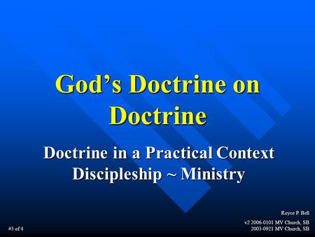 God's Doctrine on Doctrine Doctrine in a Practical Context Discipleship ~ Ministry Royce P. Bell v2 2006-0101 MV Church, SB 2003-0921 MV Church, SB #3.