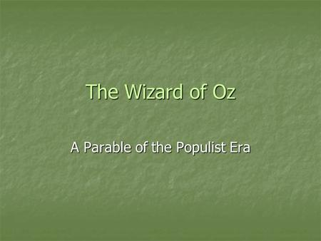 The Wizard of Oz A Parable of the Populist Era. The Wonderful Wizard of Oz by L. Frank Baum Book was written in 1900 when the Populist movement was a.
