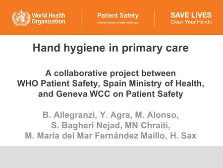 Hand hygiene in primary care A collaborative project between WHO Patient Safety, Spain Ministry of Health, and Geneva WCC on Patient Safety B. Allegranzi,