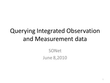 Querying Integrated Observation and Measurement data SONet June 8,2010 1.