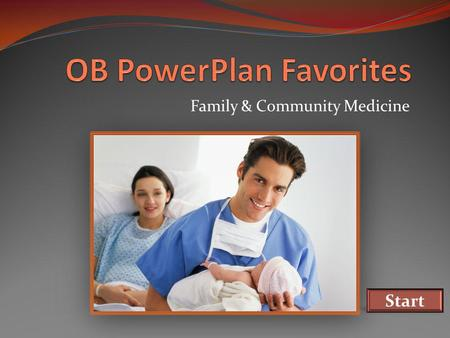 Family & Community Medicine Start. OB PowerPlan Favorites This module shows: How to create a PowerPlan Favorite The orders to select on the OB Triage.