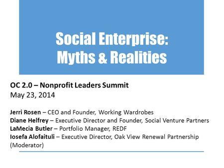 Social Enterprise: Myths & Realities OC 2.0 – Nonprofit Leaders Summit May 23, 2014 Jerri Rosen – CEO and Founder, Working Wardrobes Diane Helfrey – Executive.