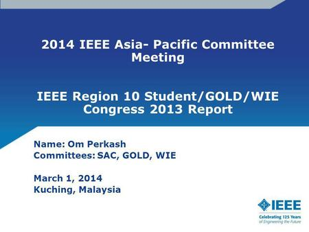 2014 IEEE Asia- Pacific Committee Meeting IEEE Region 10 Student/GOLD/WIE Congress 2013 Report Name: Om Perkash Committees: SAC, GOLD, WIE March 1, 2014.