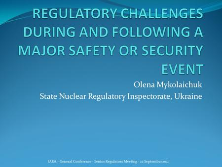 Olena Mykolaichuk State Nuclear Regulatory Inspectorate, Ukraine IAEA - General Conference - Senior Regulators Meeting - 22 September 2011.