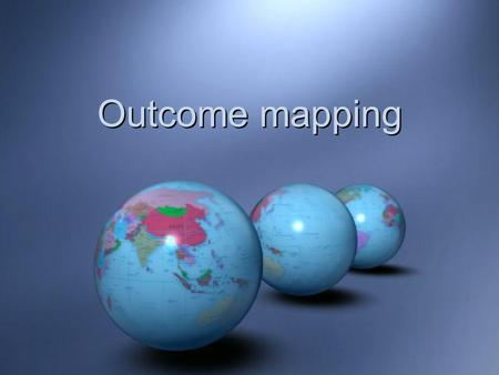 Outcome mapping. Outcome Mapping Developed by the evaluation unit of  Developed by the evaluation unit of