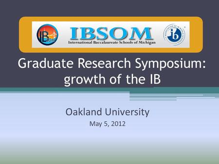 Graduate Research Symposium: growth of the IB Oakland University May 5, 2012.
