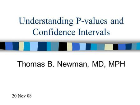 Understanding P-values and Confidence Intervals Thomas B. Newman, MD, MPH 20 Nov 08.