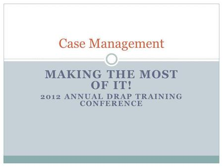 MAKING THE MOST OF IT! 2012 ANNUAL DRAP TRAINING CONFERENCE Case Management.