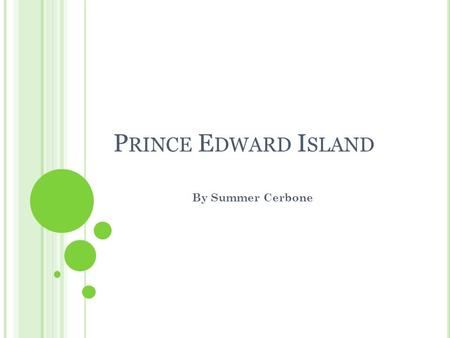 P RINCE E DWARD I SLAND By Summer Cerbone. I NTRODUCTION Prince Edward Island is located in the North- Eastern part of Canada. It was named after the.