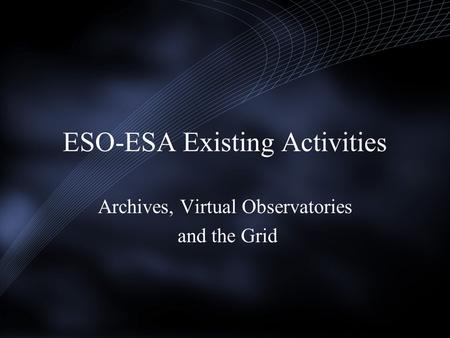 ESO-ESA Existing Activities Archives, Virtual Observatories and the Grid.