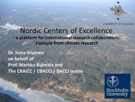 Nordic Centers of Excellence - a platform for international research collaboration: Example from climate research Dr. Ilona Riipinen on behalf of Prof.