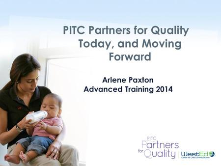 WestEd.org Arlene Paxton Advanced Training 2014 PITC Partners for Quality Today, and Moving Forward.