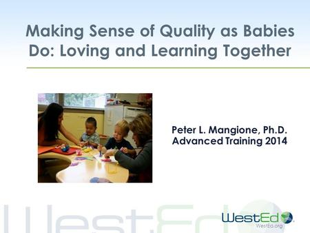 WestEd.org Making Sense of Quality as Babies Do: Loving and Learning Together Peter L. Mangione, Ph.D. Advanced Training 2014.