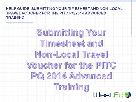 HELP GUIDE: SUBMITTING YOUR TIMESHEET AND NON-LOCAL TRAVEL VOUCHER FOR THE PITC PQ 2014 ADVANCED TRAINING.