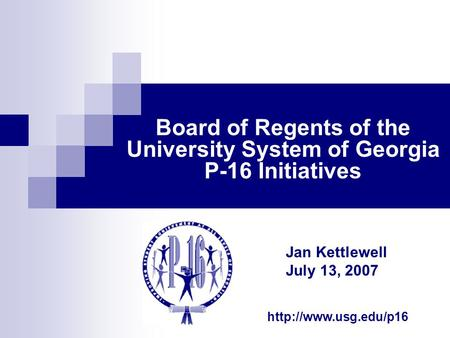 Board of Regents of the University System of Georgia P-16 Initiatives Jan Kettlewell July 13, 2007