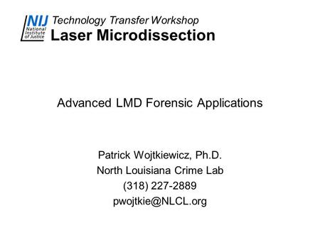 Technology Transfer Workshop Laser Microdissection Advanced LMD Forensic Applications Patrick Wojtkiewicz, Ph.D. North Louisiana Crime Lab (318) 227-2889.