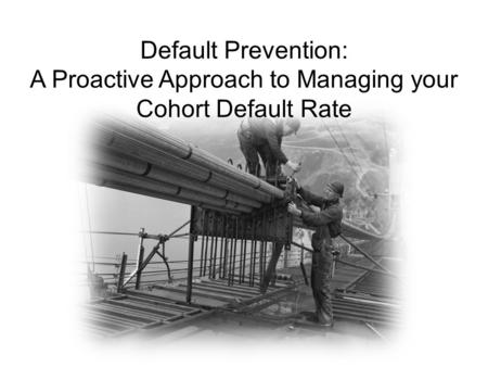 Default Prevention: A Proactive Approach to Managing your Cohort Default Rate.