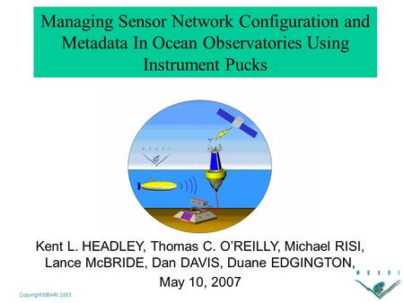 Copyright MBARI 2003 Managing Sensor Network Configuration and Metadata In Ocean Observatories Using Instrument Pucks Kent L. HEADLEY, Thomas C. O'REILLY,