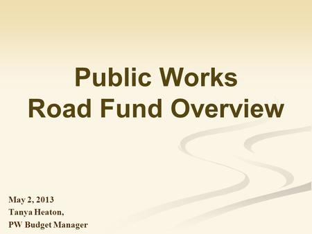Public Works Road Fund Overview May 2, 2013 Tanya Heaton, PW Budget Manager.