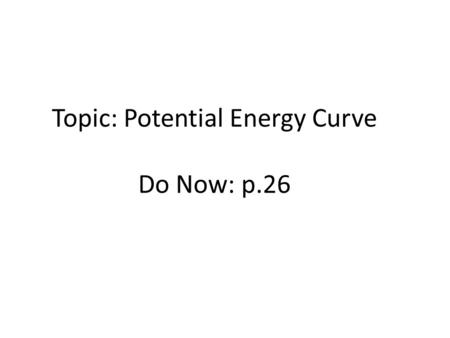 Topic: Potential Energy Curve Do Now: p.26. Spontaneous Processes no outside intervention =physical or chemical change that occurs with no outside intervention.