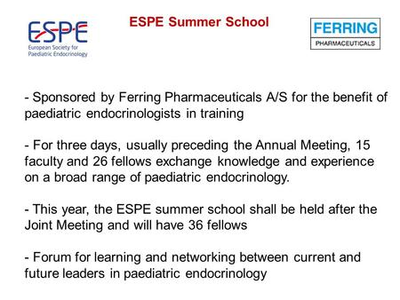 ESPE Summer School - Sponsored by Ferring Pharmaceuticals A/S for the benefit of paediatric endocrinologists in training - For three days, usually preceding.